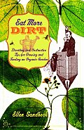Eat More Dirt Diverting & Instructive Tips for Growing & Tending an Organic Garden
