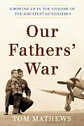Our Fathers War Growing Up in the Shadow of the Greatest Generation