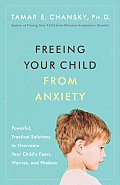 Freeing Your Child from Anxiety: Powerful, Practical Solutions to Overcome Your Child's Fears, Worries, Andphobias Cover