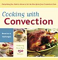 Cooking with Convection Everything You Need to Know to Get the Most from Your Convection Oven