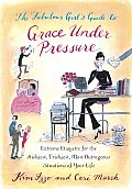 Fabulous Girls Guide to Grace Under Pressure Extreme Etiquette for the Stickiest Trickiest Most Outrageous Situations of Your Life