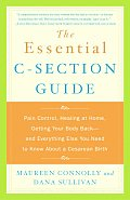 Essential C Section Guide Pain Control Healing at Home Getting Your Body Back & Everything Else You Need to Know about a Cesarean Birth