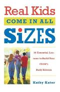 Real Kids Come in All Sizes: Ten Essential Lessons to Build Your Child's Body Esteem
