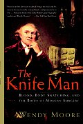 The Knife Man: Blood, Body Snatching, and the Birth of Modern Surgery Cover