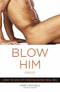 Blow Him Away How to Give Him Mind Blowing Oral Sex
