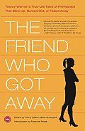 Friend Who Got Away Twenty Womens True Life Tales of Friendships That Blew Up Burned Out or Faded Away