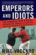 Emperors and Idiots: The Hundred-Year Rivalry Between the Yankees and Red Sox, from the Very Beginning to the End of the Curse