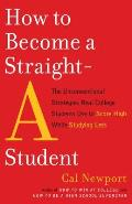 How to Become a Straight-A Student: The Unconventional Strategies Real College Students Use to Score High While Studying Less Cover