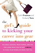 Girls Guide to Kicking Your Career Into Gear Valuable Lessons True Stories & Tips for Using What Youve Got a Brain to Make Your Worklife