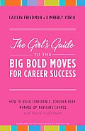 The Girl's Guide to the Big Bold Moves for Career Success: How to Build Confidence, Conquer Fear, Manage Up, Navigate Change and Much, Much More