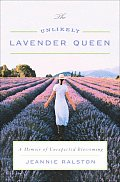 Unlikely Lavender Queen A Memoir of Unexpected Blossoming