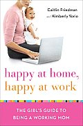 Happy at Work, Happy at Home: The Girl's Guide to Being a Working Mom