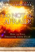 Do Not Be Afraid How to Find Freedom from Fear