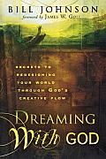 Dreaming with God Secrets to Redesigning Your World Through Gods Creative Flow