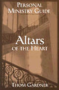 Altars of the Heart Personal Ministry Guide: Healing Wounded Emotions in the Presence of God