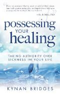 Possessing Your Healing Taking Authority Over Sickness in Your Life