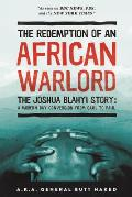 The Redemption of an African Warlord: The Joshua Blahyi Story: A Modern Day Conversion from Saul to Paul