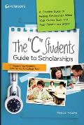 The C Students Guide to Scholarships: A Creative Guide to Finding Scholarships When Your Grades Suck and Your Parents Are Broke!