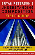 Bryan Peterson's Understanding Composition Field Guide: How to See and Photograph Images with Impact