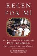 Recen Por Mi: La Vida y la Vision Espiritual del Papa Francisco, el Primer Papa de las Americas = Pray for Me