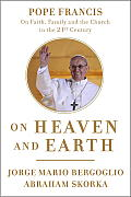 On Heaven & Earth Pope Francis on Faith Family & the Church in the Twenty First Century