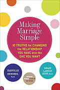 Making Marriage Simple Ten Truths for Changing the Relationship You Have into the One You Want