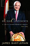 On Six Continents: A Life in Canada's Foreign Service, 1966-2002