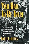 You Had to Be There: An Intimate Portrait of the Generation That Survived the Depression, Won the War, and Re-Invented Canada Cover