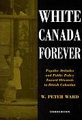 White Canada Forever: Popular Attitudes and Public Policy Toward Orientals in British Columbia