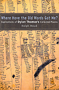 Where Have the Old Words Got Me?: Explications of Dylan Thomas's Collected Poems