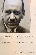 Growing to One World: The Life of J. King Gordon