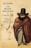 The Black Doctors of Colonial Lima: Science, Race, and Writing in Colonial and Early Republican Peru