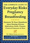 The Complete Guide to Everyday Risks in Pregnancy and Breastfeeding: Answers to All Your Questions about Medications, Morning Sickness, Herbs, Disease