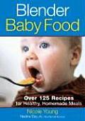 Blender Baby Food Over 125 Recipes for Healthy Homemade Meals