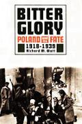 Bitter Glory Poland & Its Fate 1918 1939