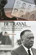 Betrayal The True Story of J Edgar Hoover & the Nazi Saboteurs Captured During WWII