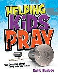 Helping Kids Pray: 52 Creative Ways to Help Kids Talk to God