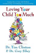 Loving Your Child Too Much Raise Your Kids Without Overindulging Overprotecting Or Overcontrolling