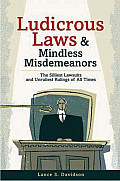 Ludicrous Laws and Mindless Misdemeanors: The Silliest Lawsuits and Unruliest Rulings of All Time
