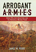 Arrogant Armies Great Military Disasters & the Generals Behind Them