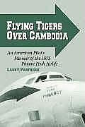 Flying Tigers Over Cambodia An American Pilots Memoir of the 1975 Phnom Penh Airlift