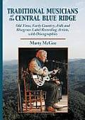 Traditional Musicians of the Central Blue Ridge: Old Time, Early Country, Folk and Bluegrass Label Recording Artists, with Discographies