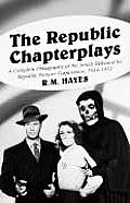 The Republic Chapterplays: A Complete Filmography of the Serials Released by Republic Pictures Corporation, 1934-1955