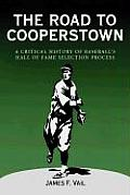 The Road to Cooperstown a Critical History of Baseball's Hall of Fame Selection Process