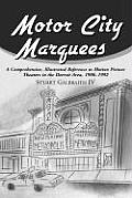 Motor City Marquees: A Comprehensive, Illustrated Reference to Motion Picture Theaters in the Detroit Area 1906-1992