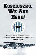 Kosciuszko, We Are Here!: American Pilots of the Kosciuszko Squadron in Defense of Poland, 1919-1921