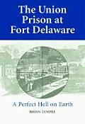 Union Prison at Fort Delaware A Perfect Hell on Earth