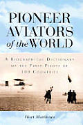 Pioneer Aviators of the World A Biographical Dictionary of the First Pilots of 100 Countries