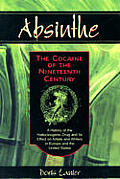Absinthe The Cocaine of the Nineteenth Century A History of the Hallucinogenic Drug & Its Effect on Artists & Writers in Europe & the United States