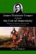 James Fenimore Cooper Versus the Cult of Domesticity: Progressive Themes of Femininity and Family in the Novels
